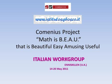 "Comenius Project ""Math is B.E.A.U."" that is Beautiful Easy Amusing Useful ITALIAN WORKGROUP ENNISKILLEN (U.K.) 14-20 May 2011."
