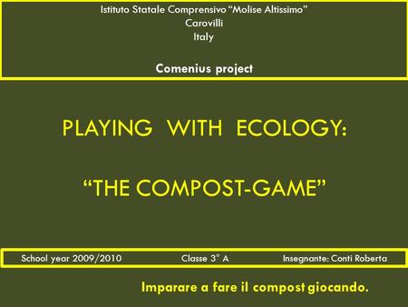 "PLAYING WITH ECOLOGY: ""THE COMPOST-GAME"" Imparare a fare il compost giocando. Istituto Statale Comprensivo ""Molise Altissimo"" Carovilli Italy Comenius."