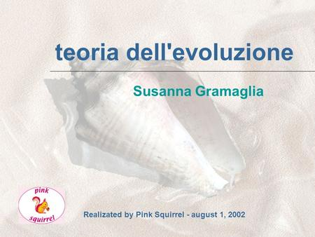 teoria dell'evoluzione Susanna Gramaglia Realizated by Pink Squirrel - august 1, 2002.