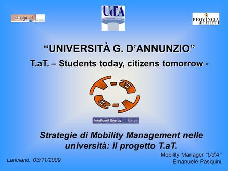 """UNIVERSITÀ G. D'ANNUNZIO"" T.aT. – Students today, citizens tomorrow - Strategie di Mobility Management nelle università: il progetto T.aT. Lanciano, 03/11/2009."