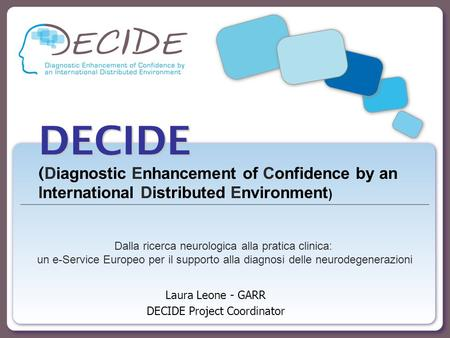 DECIDE DECIDE ( Diagnostic Enhancement of Confidence by an International Distributed Environment ) Laura Leone - GARR DECIDE Project Coordinator Dalla.
