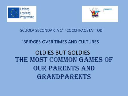 "The most common games of our parents and grandparents SCUOLA SECONDAR IA 1° ""COCCHI-AOSTA"" TODI ""BRIDGES OVER TIMES AND CULTURES OLDIES BUT GOLDIES."