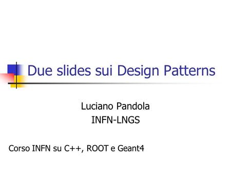 Due slides sui Design Patterns Luciano Pandola INFN-LNGS Corso INFN su C++, ROOT e Geant4.
