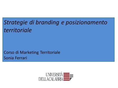 Strategie di branding e posizionamento territoriale Corso di Marketing Territoriale Sonia Ferrari.
