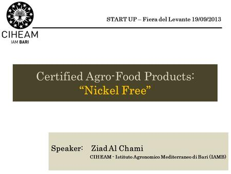 "Certified Agro-Food Products: ""Nickel Free"" Speaker: Ziad Al Chami CIHEAM - Istituto Agronomico Mediterraneo di Bari (IAMB) START UP – Fiera del Levante."