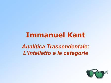 Immanuel Kant Analitica Trascendentale: L'intelletto e le categorie.