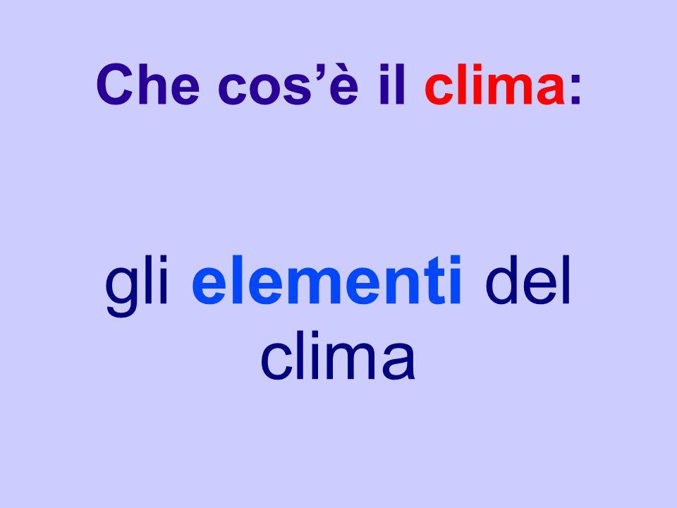 Gli elementi che costituiscono il clima sono l'insieme delle condizioni meteorologiche che caratterizzano l'atmosfera in un dato ambiente.