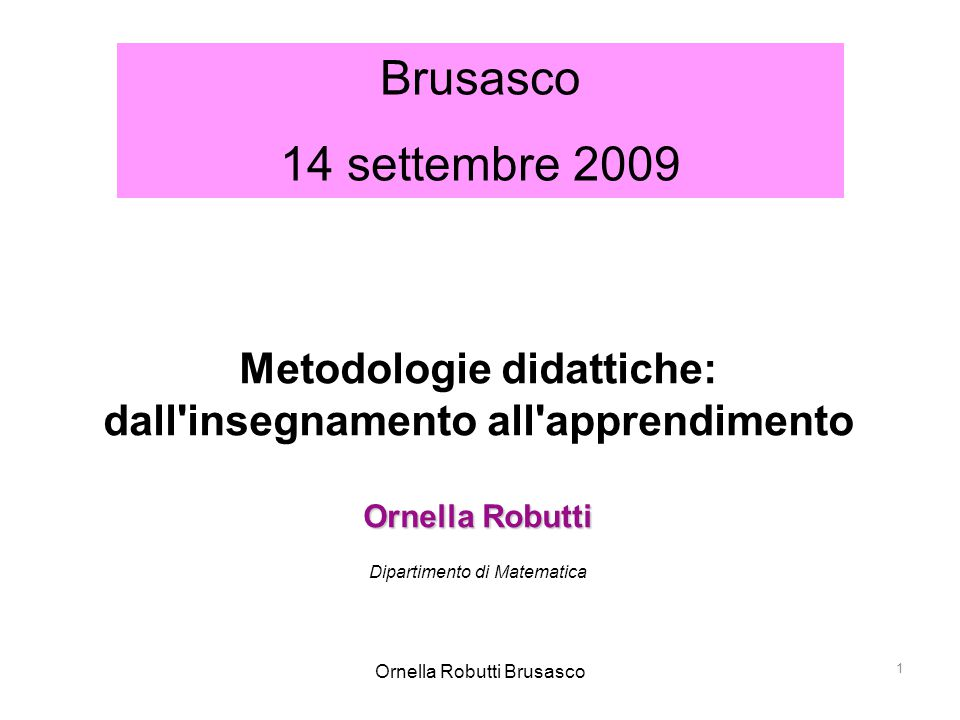 Ornella Robutti Brusasco 2 The hardest thing you can ever ask a teacher to do is to teach in a way they were not taught themselves Ken Jensen Instructional Math Coach  Perché è così difficile cambiare metodologia didattica?