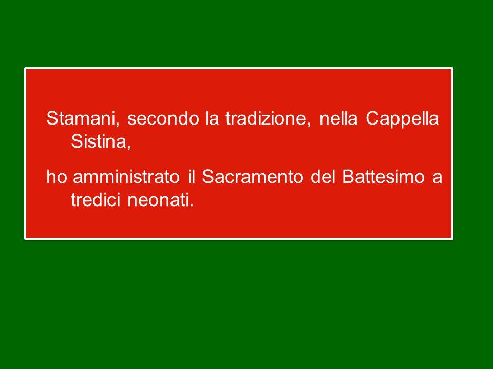 Stamani, secondo la tradizione, nella Cappella Sistina, ho amministrato il Sacramento del Battesimo a tredici neonati.