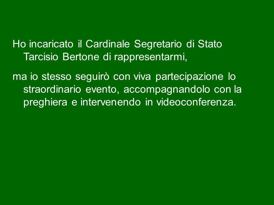 Ho incaricato il Cardinale Segretario di Stato Tarcisio Bertone di rappresentarmi, ma io stesso seguirò con viva partecipazione lo straordinario evento, accompagnandolo con la preghiera e intervenendo in videoconferenza.