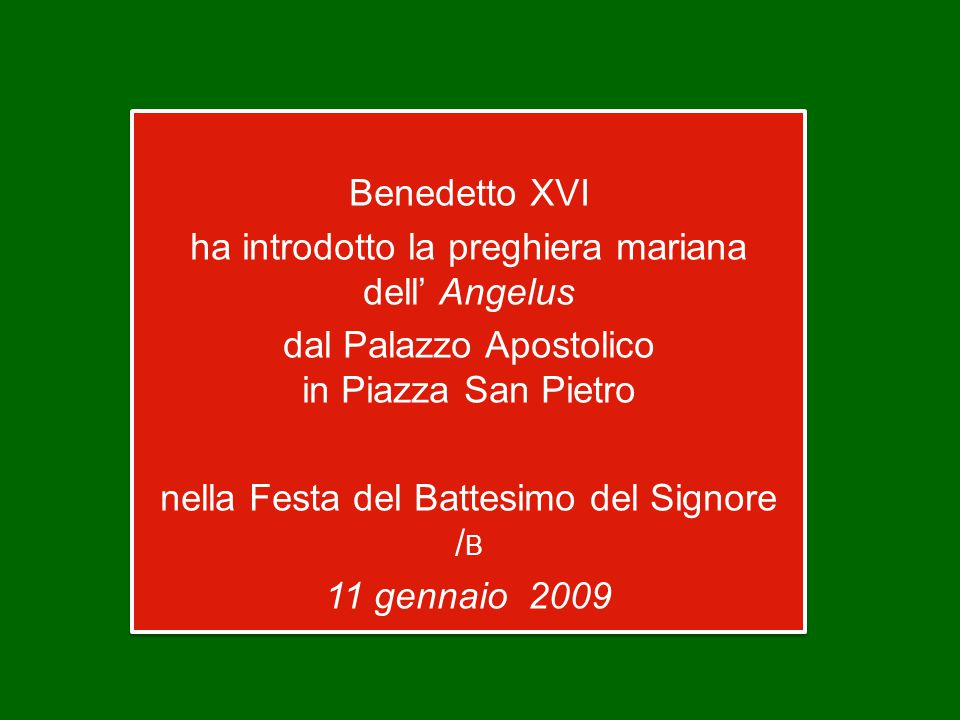 Benedetto XVI ha introdotto la preghiera mariana dell' Angelus dal Palazzo Apostolico in Piazza San Pietro nella Festa del Battesimo del Signore / B 11 gennaio 2009 Benedetto XVI ha introdotto la preghiera mariana dell' Angelus dal Palazzo Apostolico in Piazza San Pietro nella Festa del Battesimo del Signore / B 11 gennaio 2009