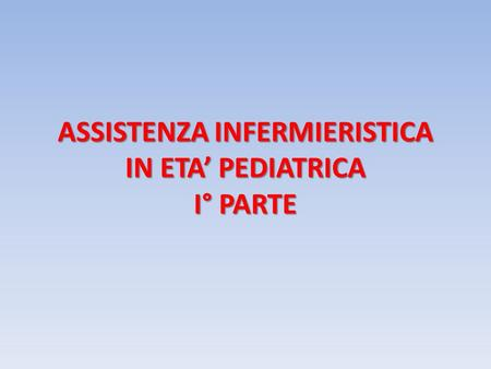 ASSISTENZA INFERMIERISTICA IN ETA' PEDIATRICA I° PARTE.