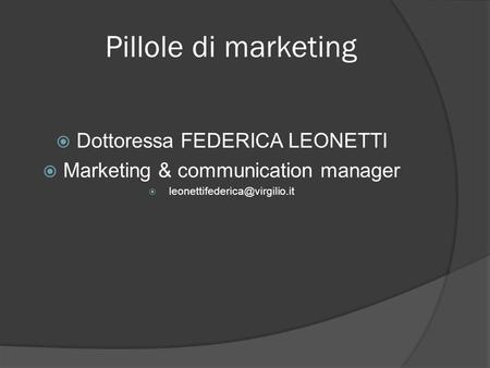 Pillole di marketing  Dottoressa FEDERICA LEONETTI  Marketing & communication manager 