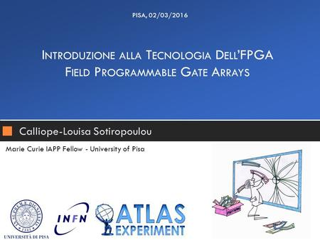 Calliope-Louisa Sotiropoulou I NTRODUZIONE ALLA T ECNOLOGIA D ELL 'FPGA F IELD P ROGRAMMABLE G ATE A RRAYS PISA, 02/03/2016 Marie Curie IAPP Fellow - University.