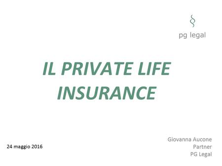 IL PRIVATE LIFE INSURANCE 24 maggio 2016 Giovanna Aucone Partner PG Legal.