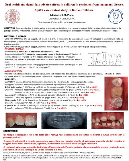 Oral health and dental late adverse effects in children in remission from malignant disease. A pilot case-control study in Italian Children. S.Bagattoni,