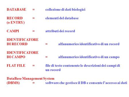 DATABASE=collezione di dati biologici RECORD=elementi del database (o ENTRY) CAMPI=attributi dei record IDENTIFICATORE DI RECORD=alfanumerico identificativo.