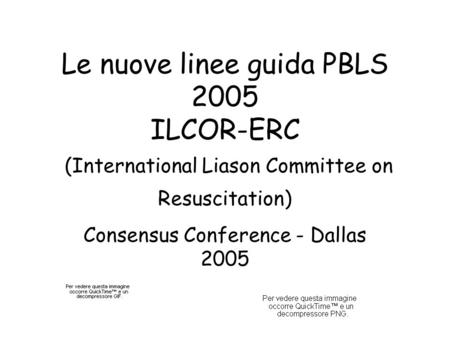Le nuove linee guida PBLS 2005 ILCOR-ERC (International Liason Committee on Resuscitation) Consensus Conference - Dallas 2005.