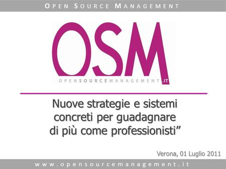 "Nuove strategie e sistemi concreti per guadagnare di più come professionisti"" www.opensourcemanagement.it O PEN S OURCE M ANAGEMENT Verona, 01 Luglio 2011."