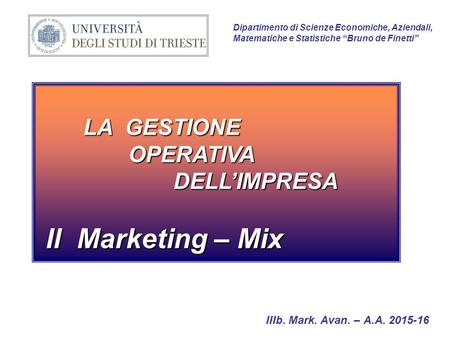 "LA GESTIONE OPERATIVA DELL'IMPRESA Il Marketing – Mix Il Marketing – Mix Dipartimento di Scienze Economiche, Aziendali, Matematiche e Statistiche ""Bruno."