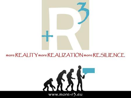 More REALITY more REALIZATION more RESILIENCE www.more-r3.eu.