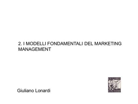 2. I MODELLI FONDAMENTALI DEL MARKETING MANAGEMENT Giuliano Lonardi.