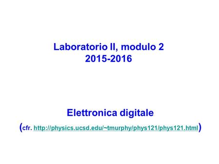 Laboratorio II, modulo 2 2015-2016 Elettronica digitale ( cfr.  )http://physics.ucsd.edu/~tmurphy/phys121/phys121.html.