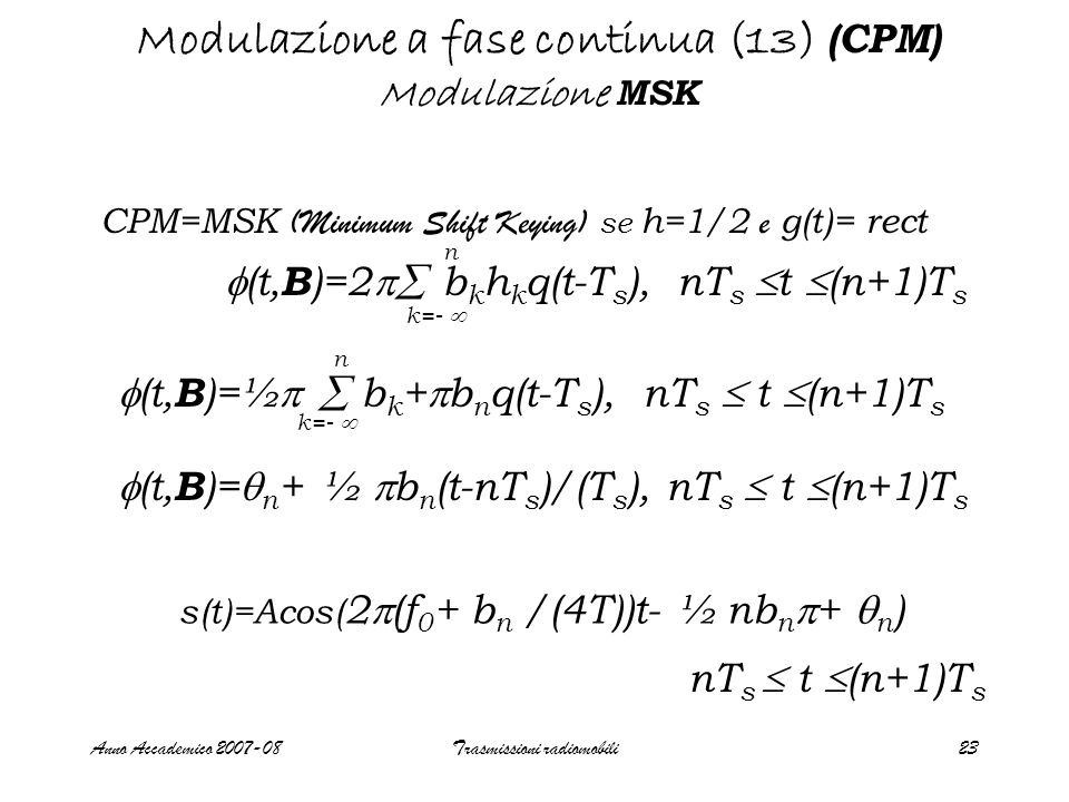 Anno Accademico 2007-08Trasmissioni radiomobili24 Modulazione a fase continua (14) (CPM) Modulazione MSK Il segnale MSK puo' essere visto come un segnale caratterizzato da una portante che puo' assumere due valori f 1 =f 0 +1/(4T) f 2 =f 0 -1/(4T) T 1/T ∫ cos(2  (f 0 +  f)t) cos(2  (f 0 -  f)t)dt=sin(2  (2  f)T)/2  (2  f))T=0 se: 0 2  (2  f)T =k   f=1/4T minimo shift