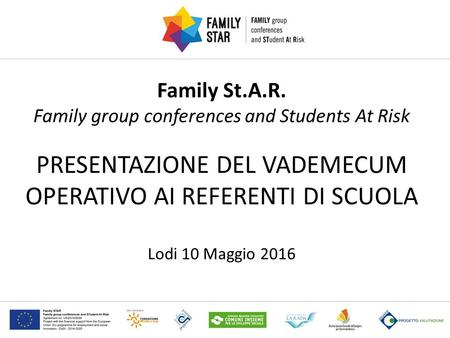 Family St.A.R. Family group conferences and Students At Risk PRESENTAZIONE DEL VADEMECUM OPERATIVO AI REFERENTI DI SCUOLA Lodi 10 Maggio 2016.