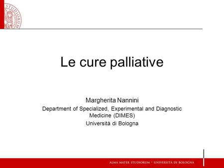 Margherita Nannini Department of Specialized, Experimental and Diagnostic Medicine (DIMES) Università di Bologna Le cure palliative.