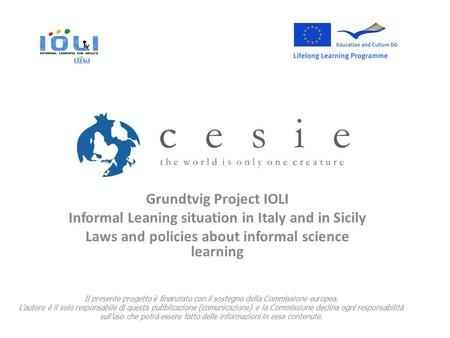 Grundtvig Project IOLI Informal Leaning situation in Italy and in Sicily Laws and policies about informal science learning Il presente progetto è finanziato.