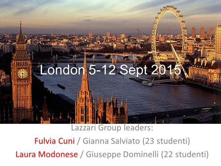 Lazzari Group leaders: Fulvia Cuni / Gianna Salviato (23 studenti) Laura Modonese / Giuseppe Dominelli (22 studenti) London 5-12 Sept 2015.