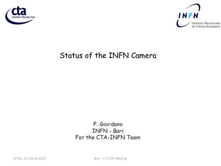 Status of the INFN Camera F. Giordano INFN - Bari For the CTA-INFN Team Bari - CTA F2F MeeingSITAEL 11 Marzo 2015.