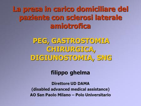 PEG, GASTROSTOMIA CHIRURGICA, DIGIUNOSTOMIA, SNG filippo ghelma Direttore UD DAMA (disabled advanced medical assistance) AO San Paolo Milano – Polo Universitario.