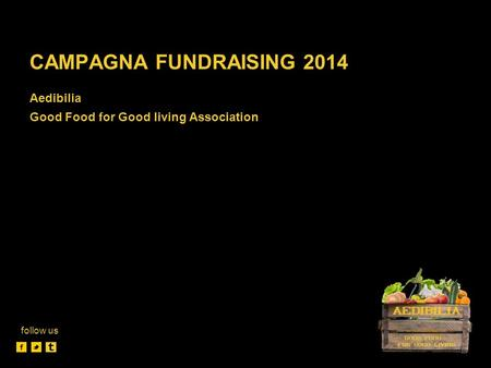 CAMPAGNA FUNDRAISING 2014 Aedibilia Good Food for Good living Association follow us.