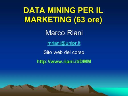 DATA MINING PER IL MARKETING (63 ore) Marco Riani Sito web del corso