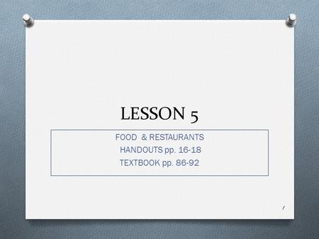 LESSON 5 FOOD & RESTAURANTS HANDOUTS pp. 16-18 TEXTBOOK pp. 86-92 1.