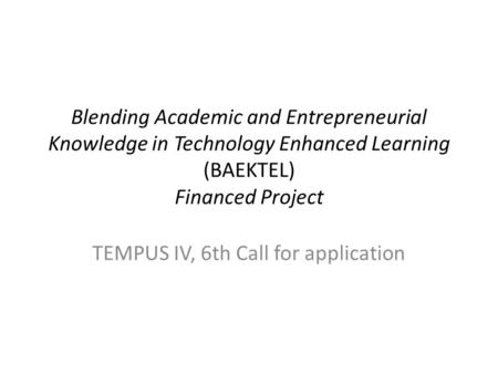 Blending Academic and Entrepreneurial Knowledge in Technology Enhanced Learning (BAEKTEL) Financed Project TEMPUS IV, 6th Call for application.