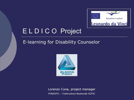 E L D I C O Project E-learning for Disability Counselor Lorenzo Cuna, project manager FENASPIC – Federazione Nazionale ASPIC.