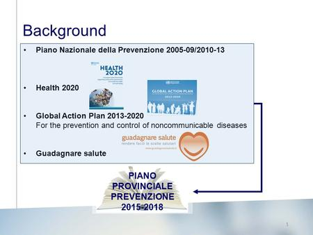 1 Background Piano Nazionale della Prevenzione 2005-09/2010-13 Health 2020 Global Action Plan 2013-2020 For the prevention and control of noncommunicable.