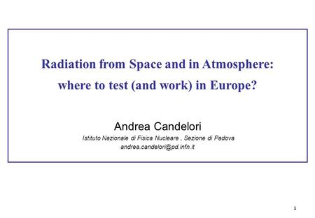 Radiation from Space and in Atmosphere: where to test (and work) in Europe? Andrea Candelori Istituto Nazionale di Fisica Nucleare, Sezione di Padova