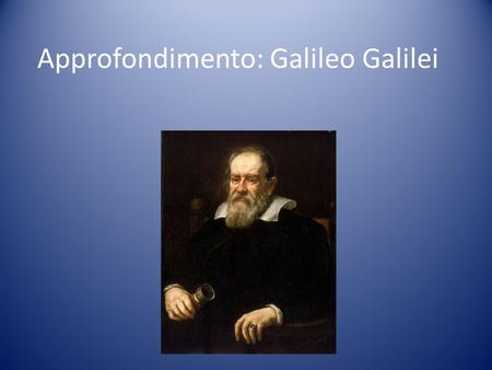 Approfondimento: Galileo Galilei. IL METODO SCIENTIFICO Il metodo scientifico venne introdotto da Galileo Galilei nel XVII secolo. Il metodo scientifico.
