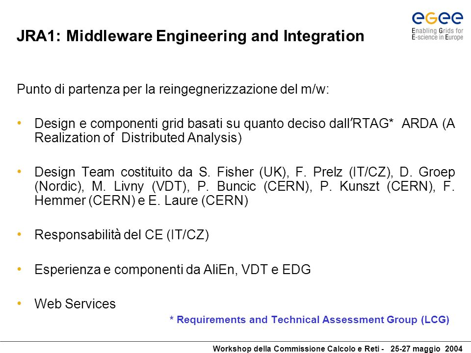Workshop della Commissione Calcolo e Reti - 25-27 maggio 2004 JRA1: Middleware Engineering and Integration Key deliverables/milestones Jun'04 Tools for mware engineering and integration deployed (MJRA1.1) Jun'04 Architecture and Planning Document - Rel 1 (DJRA1.1) Jun'04 SW cluster develop.