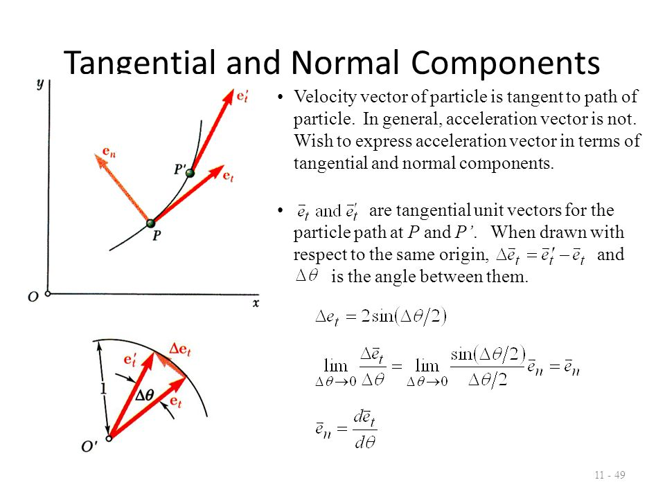 Tangential and Normal Components 11 - 50 With the velocity vector expressed as the particle acceleration may be written as but After substituting, Tangential component of acceleration reflects change of speed and normal component reflects change of direction.