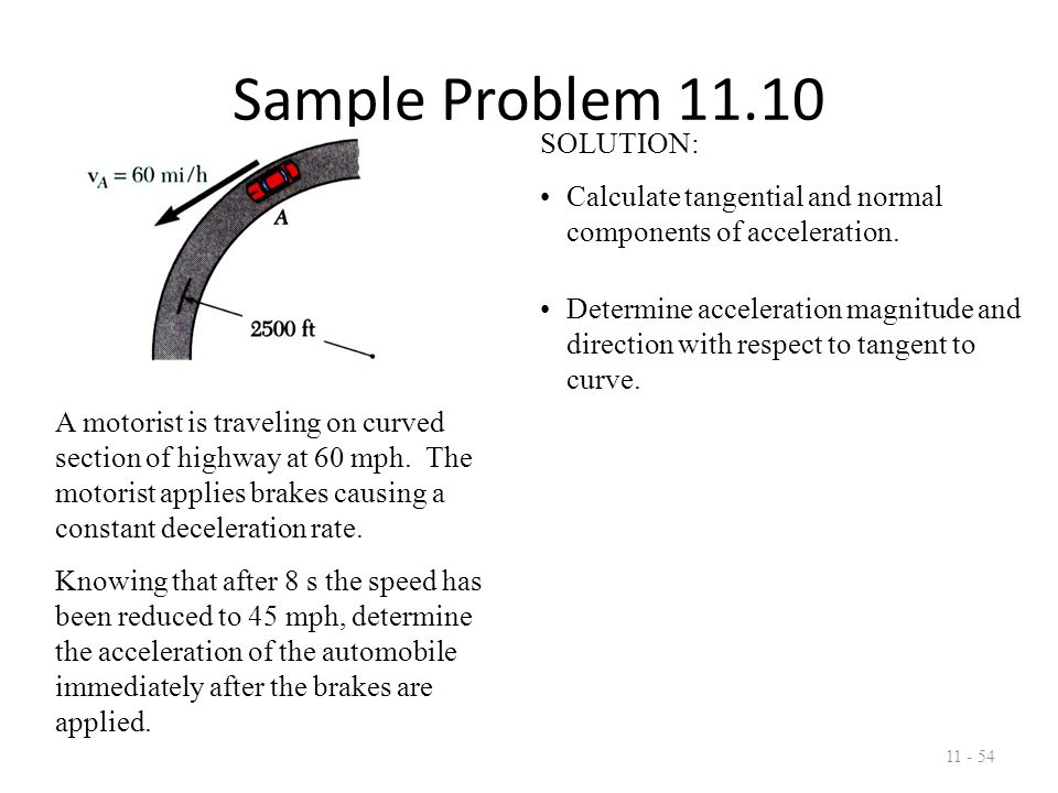Sample Problem 11.10 11 - 55 SOLUTION: Calculate tangential and normal components of acceleration.