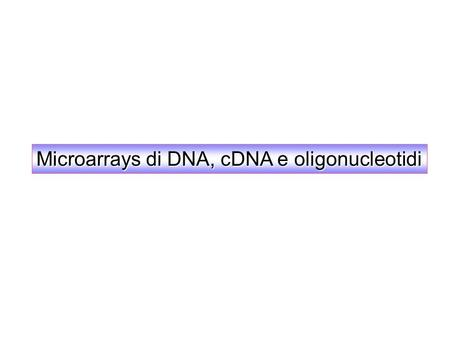 Microarrays di DNA, cDNA e oligonucleotidi