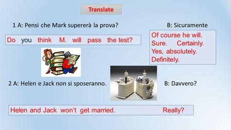Translate 1 A: Pensi che Mark supererà la prova? B: Sicuramente 2 A: Helen e Jack non si sposeranno. B: Davvero? Of course he will. Sure. Certainly. Yes,