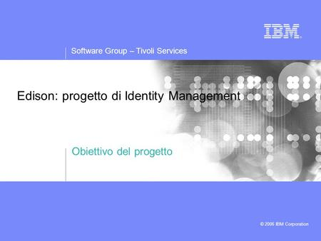 Software Group – Tivoli Services © 2006 IBM Corporation Edison: progetto di Identity Management Obiettivo del progetto.