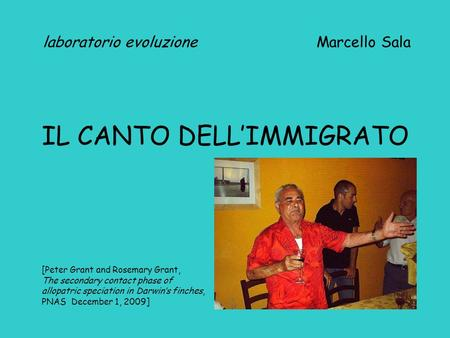 Laboratorio evoluzione Marcello Sala IL CANTO DELL'IMMIGRATO [Peter Grant and Rosemary Grant, The secondary contact phase of allopatric speciation in Darwin's.
