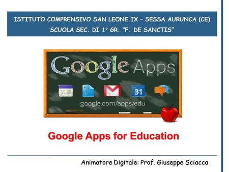 "ISTITUTO COMPRENSIVO SAN LEONE IX – SESSA AURUNCA (CE) SCUOLA SEC. DI 1° GR. ""F. DE SANCTIS"" Google Apps for Education Animatore Digitale: Prof. Giuseppe."
